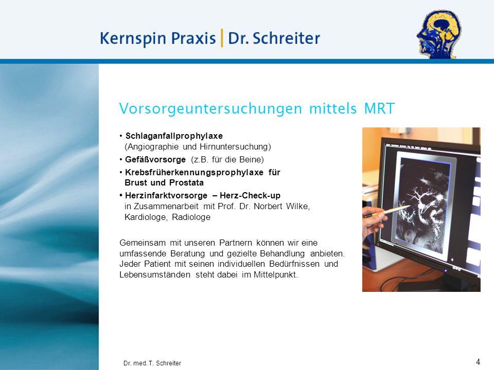 Dr. med. T. Schreiter 4 Vorsorgeuntersuchungen mittels MRT Schlaganfallprophylaxe (Angiographie und Hirnuntersuchung) Gefäßvorsorge (z.B. für die Bein