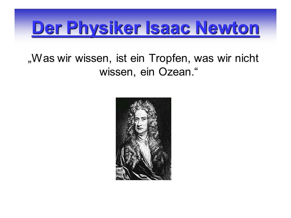 Der Physiker Isaac Newton Was wir wissen, ist ein Tropfen, was wir nicht wissen, ein Ozean.