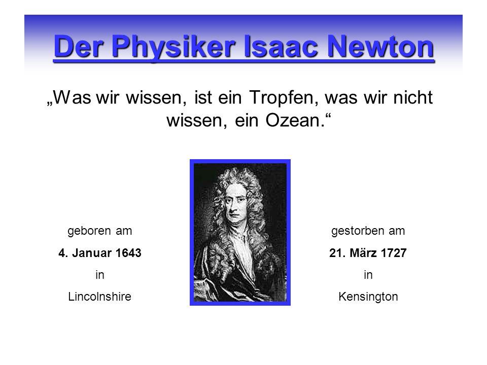 Der Physiker Isaac Newton Was wir wissen, ist ein Tropfen, was wir nicht wissen, ein Ozean. geboren am 4. Januar 1643 in Lincolnshire gestorben am 21.