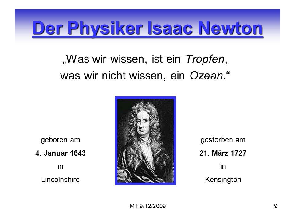 MT 9/12/20099 Der Physiker Isaac Newton Was wir wissen, ist ein Tropfen, was wir nicht wissen, ein Ozean. geboren am 4. Januar 1643 in Lincolnshire ge