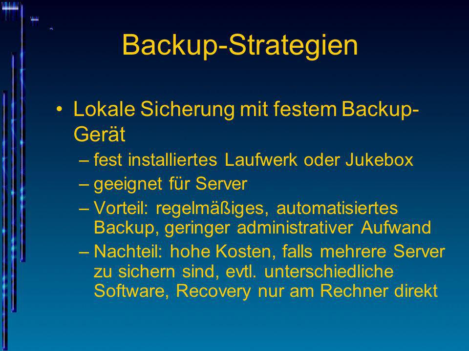 Backup-Strategien Lokale Sicherung mit festem Backup- Gerät –fest installiertes Laufwerk oder Jukebox –geeignet für Server –Vorteil: regelmäßiges, aut
