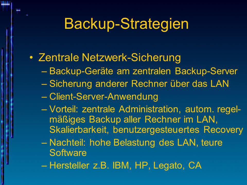 Backup-Strategien Zentrale Netzwerk-Sicherung –Backup-Geräte am zentralen Backup-Server –Sicherung anderer Rechner über das LAN –Client-Server-Anwendu