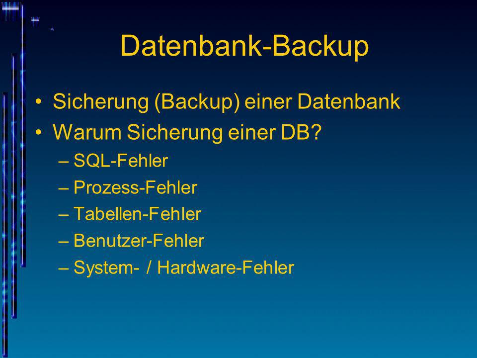 Datenbank-Backup Sicherung (Backup) einer Datenbank Warum Sicherung einer DB? –SQL-Fehler –Prozess-Fehler –Tabellen-Fehler –Benutzer-Fehler –System- /