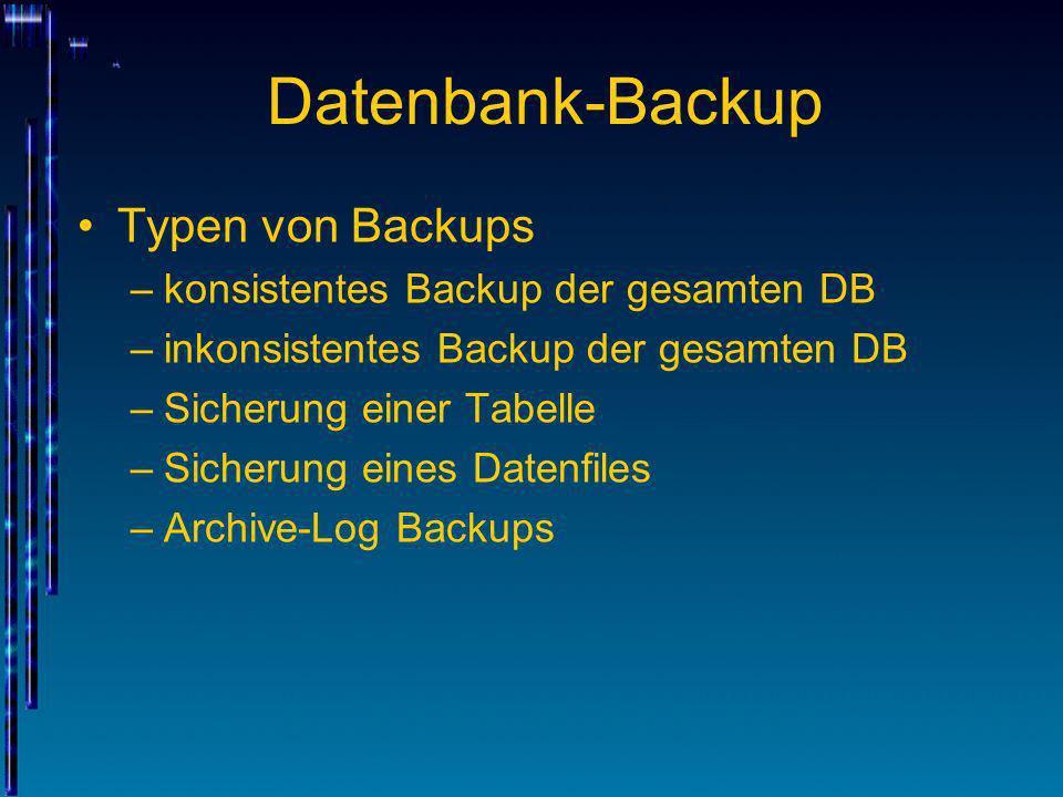 Datenbank-Backup Typen von Backups –konsistentes Backup der gesamten DB –inkonsistentes Backup der gesamten DB –Sicherung einer Tabelle –Sicherung ein