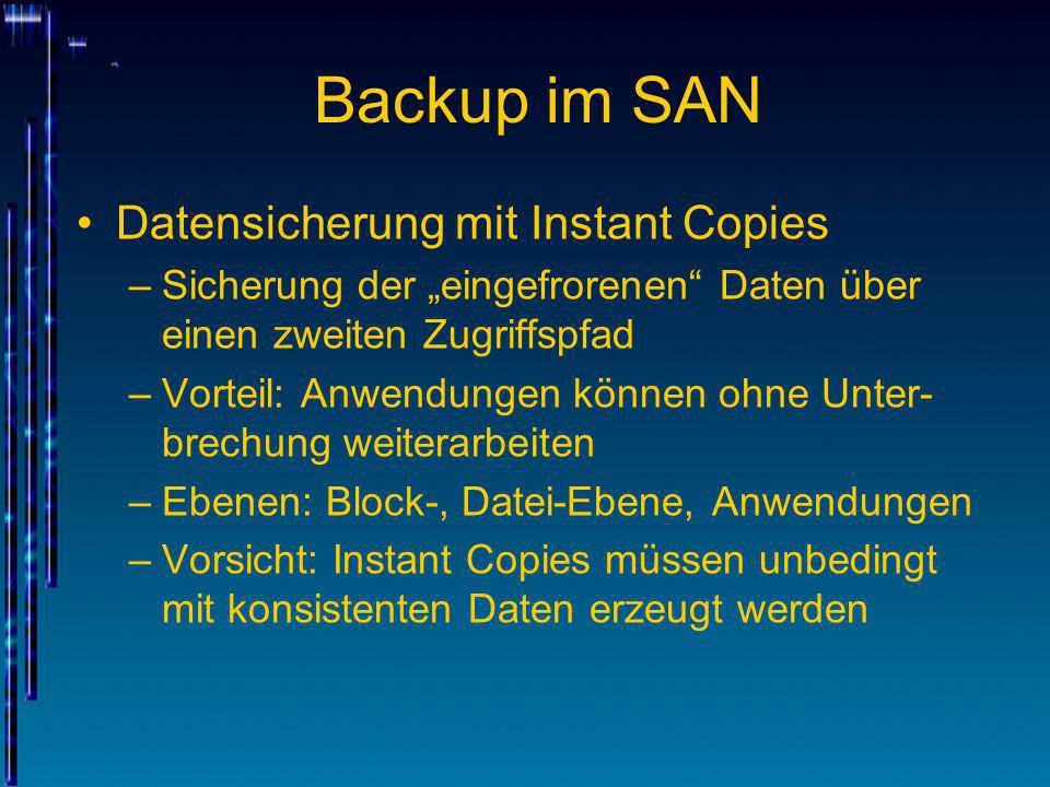 Backup im SAN Datensicherung mit Instant Copies –Sicherung der eingefrorenen Daten über einen zweiten Zugriffspfad –Vorteil: Anwendungen können ohne U