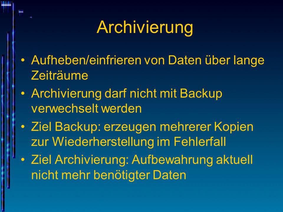 Archivierung Aufheben/einfrieren von Daten über lange Zeiträume Archivierung darf nicht mit Backup verwechselt werden Ziel Backup: erzeugen mehrerer K
