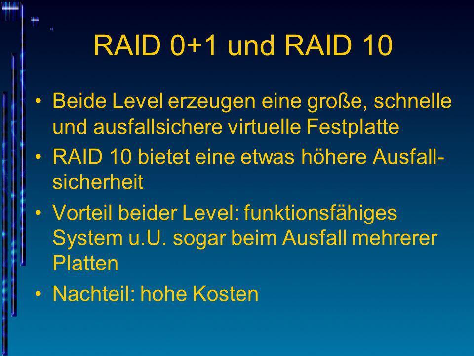 RAID 0+1 und RAID 10 Beide Level erzeugen eine große, schnelle und ausfallsichere virtuelle Festplatte RAID 10 bietet eine etwas höhere Ausfall- siche