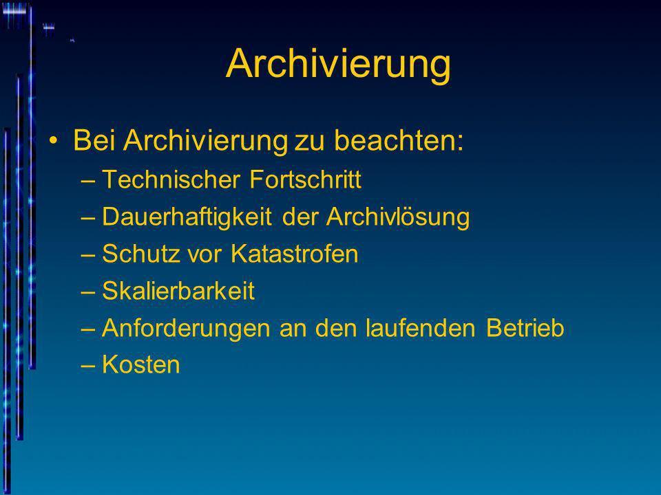 Archivierung Bei Archivierung zu beachten: –Technischer Fortschritt –Dauerhaftigkeit der Archivlösung –Schutz vor Katastrofen –Skalierbarkeit –Anforde