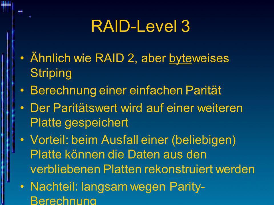 RAID-Level 3 Ähnlich wie RAID 2, aber byteweises Striping Berechnung einer einfachen Parität Der Paritätswert wird auf einer weiteren Platte gespeiche