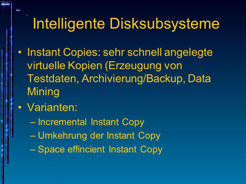 Intelligente Disksubsysteme Instant Copies: sehr schnell angelegte virtuelle Kopien (Erzeugung von Testdaten, Archivierung/Backup, Data Mining Variant