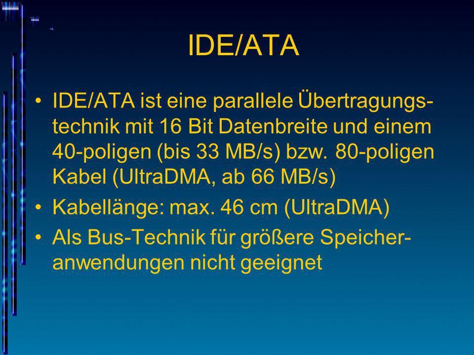 IDE/ATA IDE/ATA ist eine parallele Übertragungs- technik mit 16 Bit Datenbreite und einem 40-poligen (bis 33 MB/s) bzw. 80-poligen Kabel (UltraDMA, ab