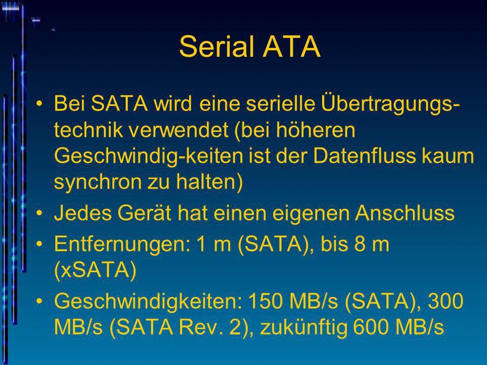 Serial ATA Bei SATA wird eine serielle Übertragungs- technik verwendet (bei höheren Geschwindig-keiten ist der Datenfluss kaum synchron zu halten) Jed