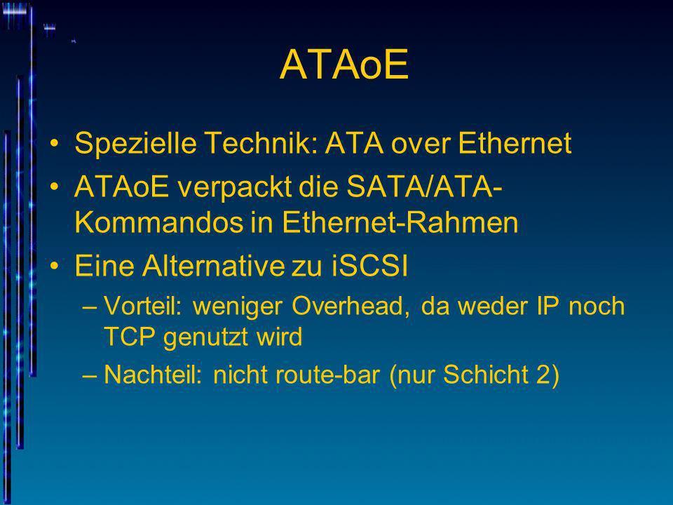ATAoE Spezielle Technik: ATA over Ethernet ATAoE verpackt die SATA/ATA- Kommandos in Ethernet-Rahmen Eine Alternative zu iSCSI –Vorteil: weniger Overh