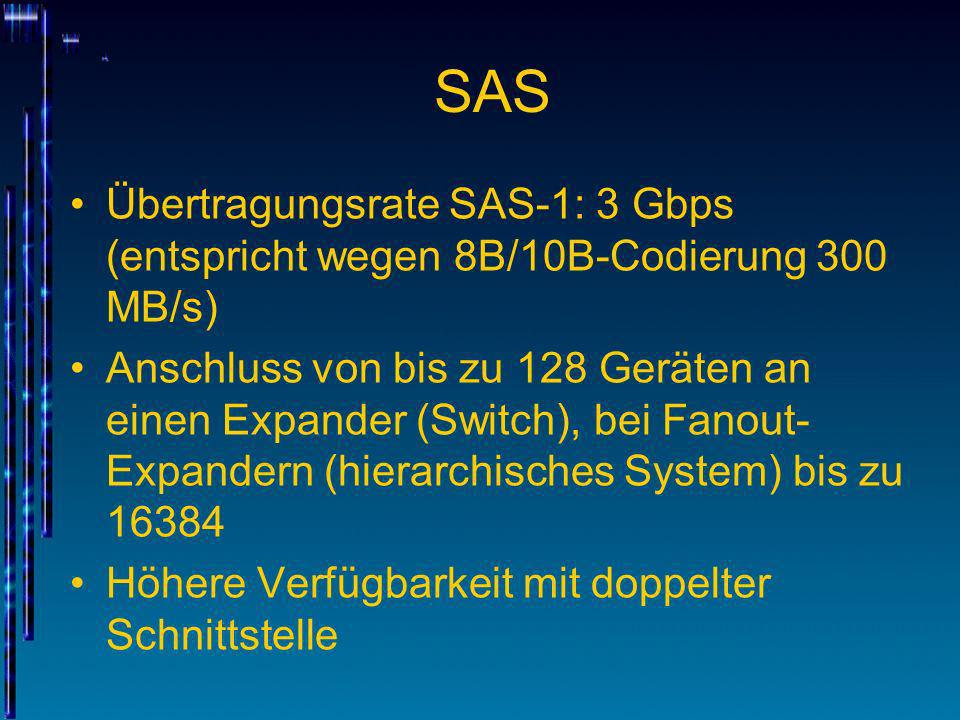 SAS Übertragungsrate SAS-1: 3 Gbps (entspricht wegen 8B/10B-Codierung 300 MB/s) Anschluss von bis zu 128 Geräten an einen Expander (Switch), bei Fanou