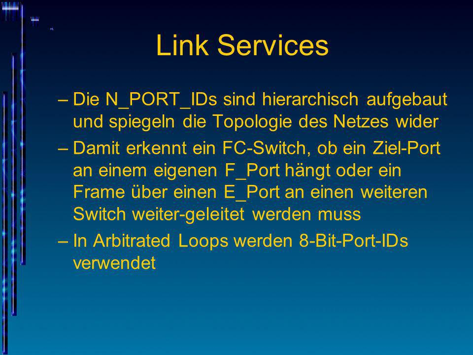 Link Services –Die N_PORT_IDs sind hierarchisch aufgebaut und spiegeln die Topologie des Netzes wider –Damit erkennt ein FC-Switch, ob ein Ziel-Port a