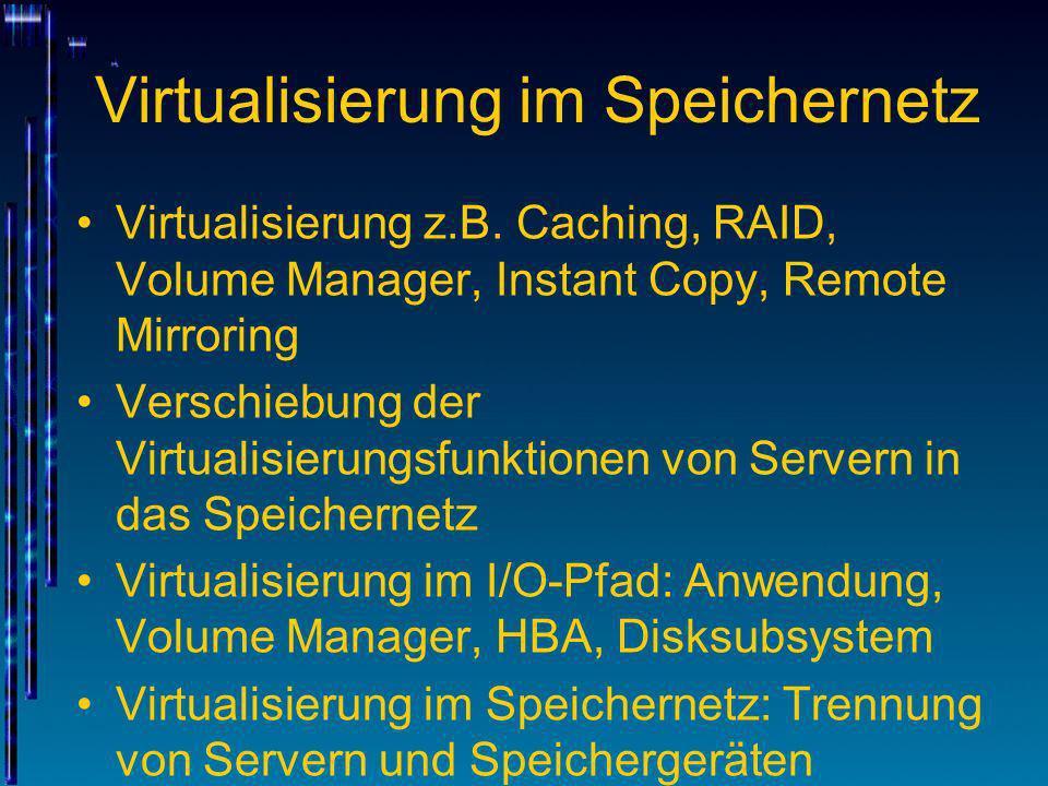 Virtualisierung im Speichernetz Virtualisierung z.B. Caching, RAID, Volume Manager, Instant Copy, Remote Mirroring Verschiebung der Virtualisierungsfu