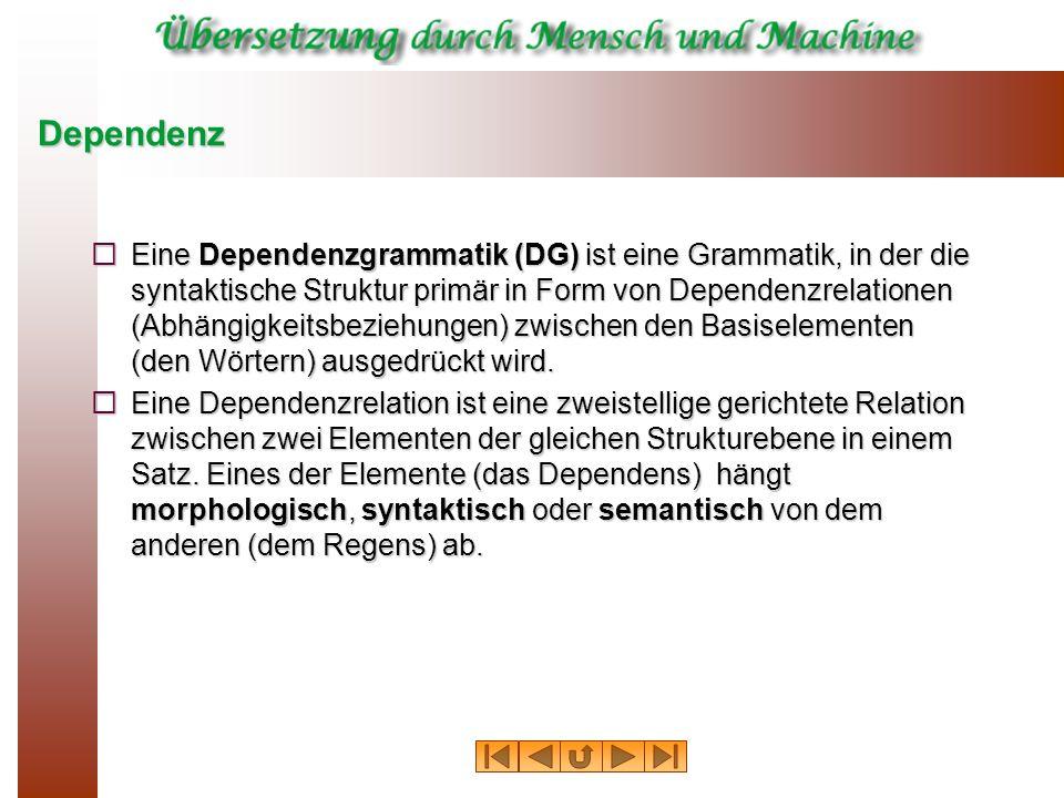 Dependenz Eine Dependenzgrammatik (DG) ist eine Grammatik, in der die syntaktische Struktur primär in Form von Dependenzrelationen (Abhängigkeitsbezie