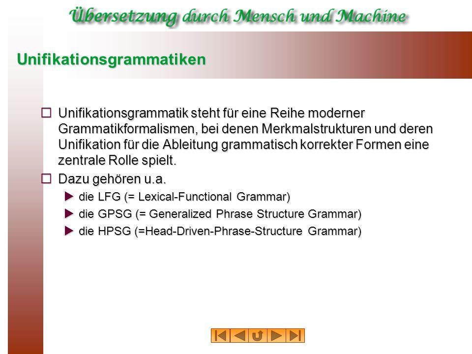 Unifikationsgrammatiken Unifikationsgrammatik steht für eine Reihe moderner Grammatikformalismen, bei denen Merkmalstrukturen und deren Unifikation fü