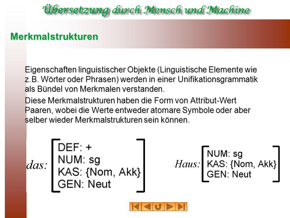 Merkmalstrukturen Eigenschaften linguistischer Objekte (Linguistische Elemente wie z.B. Wörter oder Phrasen) werden in einer Unifikationsgrammatik als