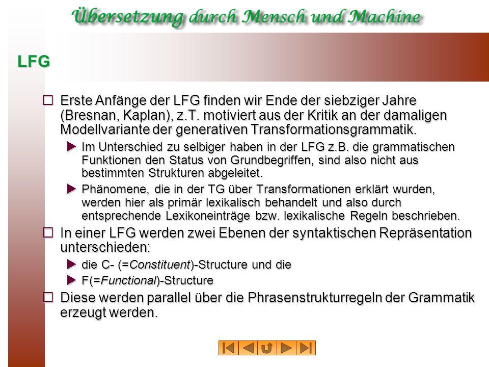 LFG Erste Anfänge der LFG finden wir Ende der siebziger Jahre (Bresnan, Kaplan), z.T. motiviert aus der Kritik an der damaligen Modellvariante der gen