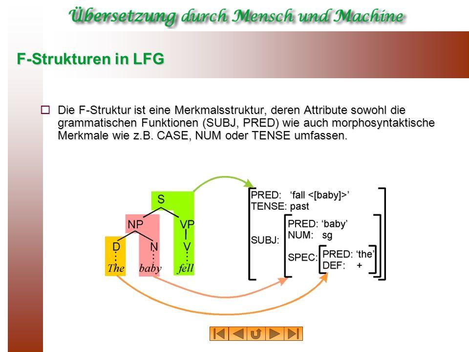 F-Strukturen in LFG Die F-Struktur ist eine Merkmalsstruktur, deren Attribute sowohl die grammatischen Funktionen (SUBJ, PRED) wie auch morphosyntakti