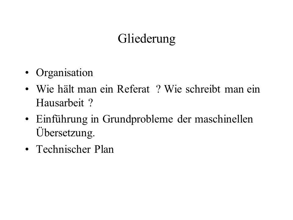 Gliederung Organisation Wie hält man ein Referat ? Wie schreibt man ein Hausarbeit ? Einführung in Grundprobleme der maschinellen Übersetzung. Technis
