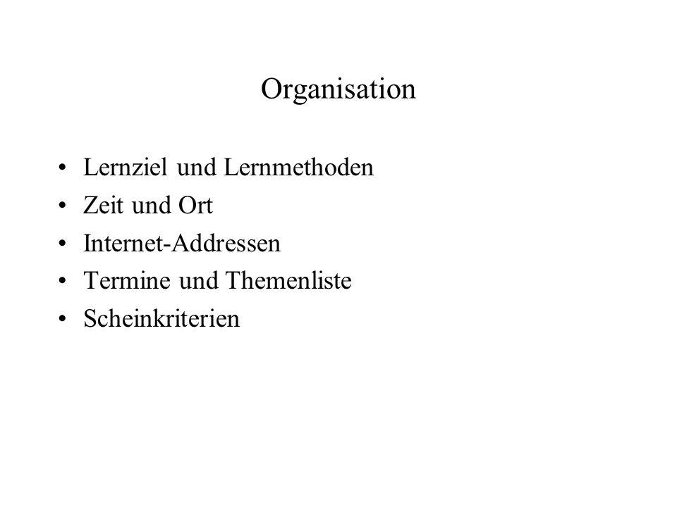 Organisation Lernziel und Lernmethoden Zeit und Ort Internet-Addressen Termine und Themenliste Scheinkriterien