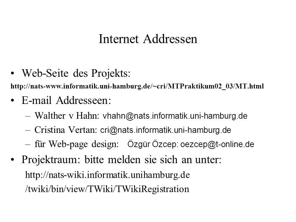 Internet Addressen Web-Seite des Projekts: http://nats-www.informatik.uni-hamburg.de/~cri/MTPraktikum02_03/MT.html E-mail Addresseen: –Walther v Hahn: