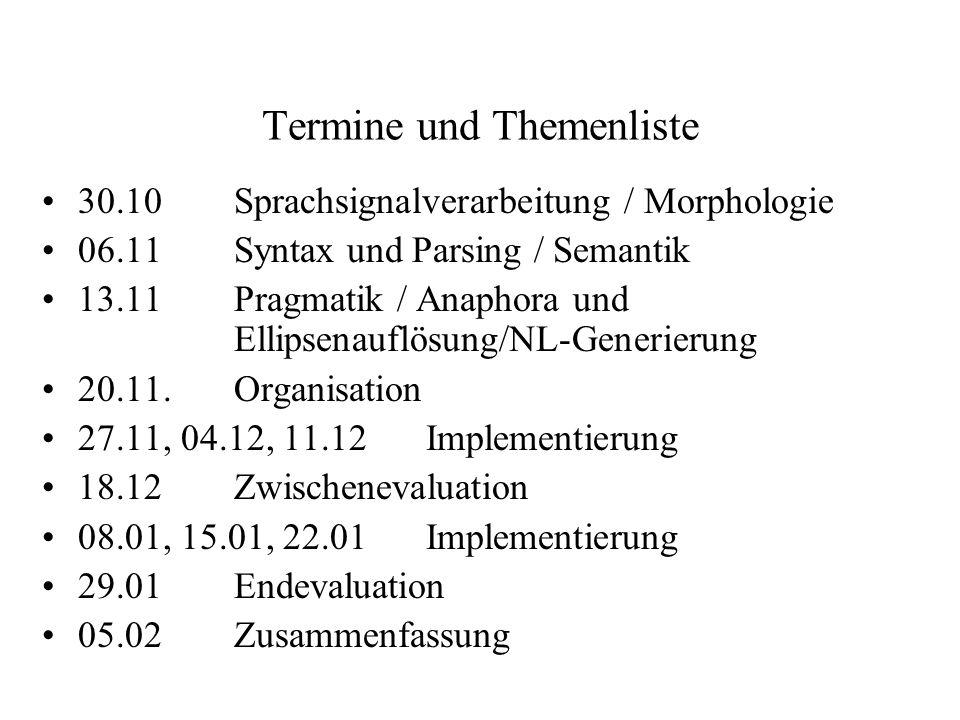 Termine und Themenliste 30.10Sprachsignalverarbeitung / Morphologie 06.11Syntax und Parsing / Semantik 13.11Pragmatik / Anaphora und Ellipsenauflösung