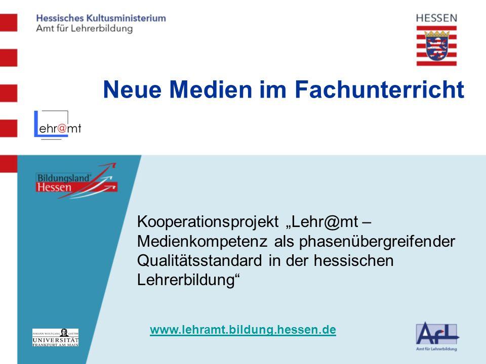 Kooperationsprojekt Lehr@mt – Medienkompetenz als phasenübergreifender Qualitätsstandard in der hessischen Lehrerbildung Neue Medien im Fachunterricht