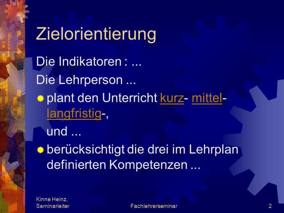 Kinne Heinz, SeminarleiterFachlehrerseminar2 Zielorientierung Die Indikatoren :... Die Lehrperson... plant den Unterricht kurz- mittel- langfristig-,k