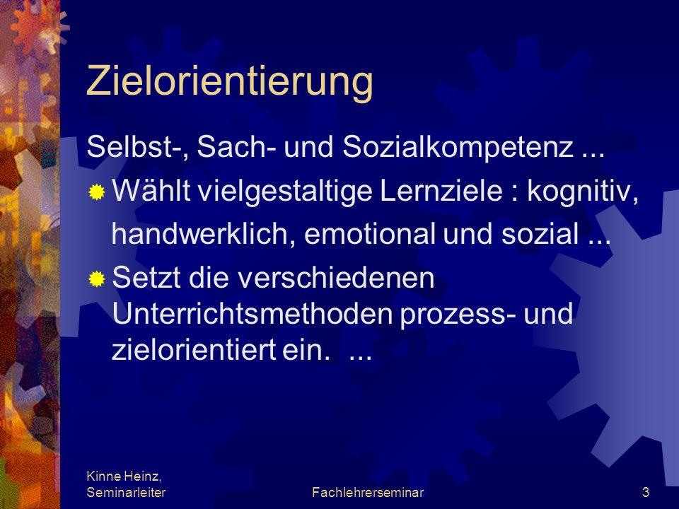 Kinne Heinz, SeminarleiterFachlehrerseminar3 Zielorientierung Selbst-, Sach- und Sozialkompetenz... Wählt vielgestaltige Lernziele : kognitiv, handwer