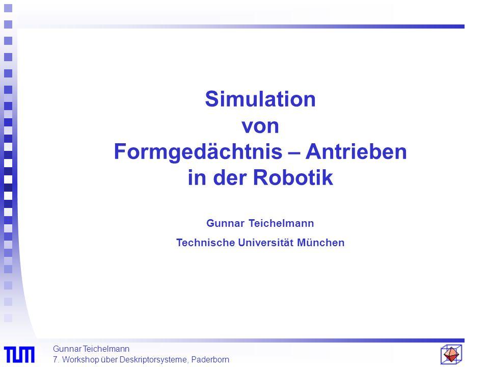 Gunnar Teichelmann 7. Workshop über Deskriptorsysteme, Paderborn Simulation von Formgedächtnis – Antrieben in der Robotik Gunnar Teichelmann Technisch