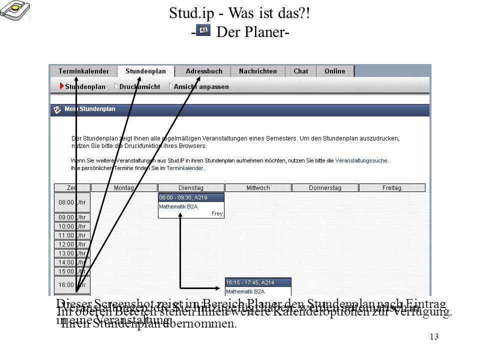 12 Stud.ip - Was ist das?! -gebuchte Veranstaltungen- Dieser Screen wird nach dem Login angezeigt. Hier stehen Ihnen alle wichtigen Infomationen der V