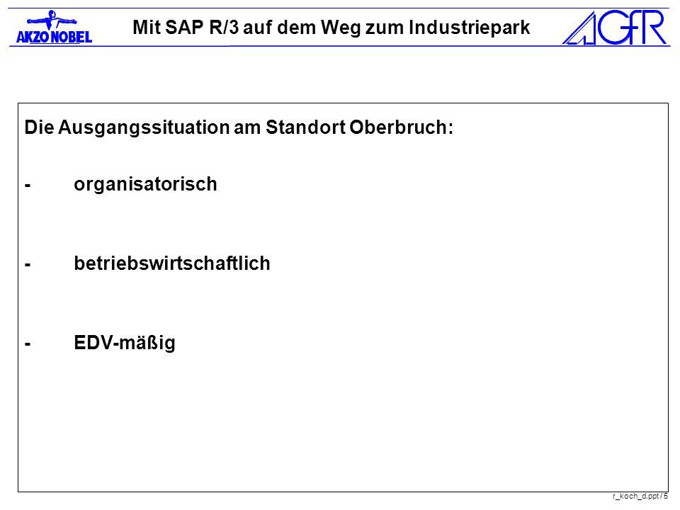 Mit SAP R/3 auf dem Weg zum Industriepark r_koch_d.ppt / 5 Die Ausgangssituation am Standort Oberbruch: -organisatorisch -betriebswirtschaftlich -EDV-