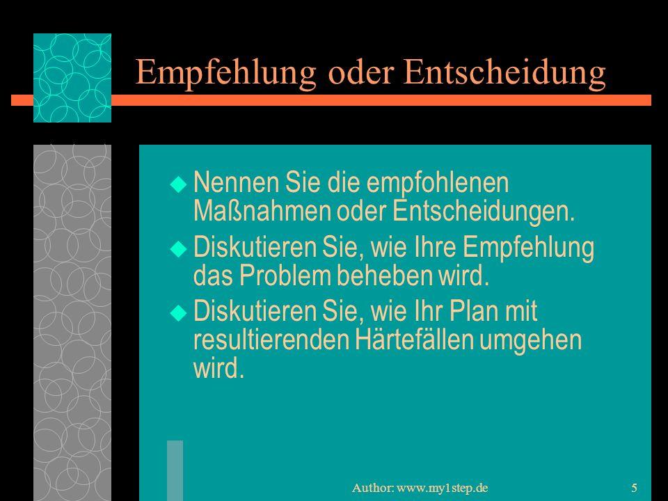Author: www.my1step.de5 Empfehlung oder Entscheidung Nennen Sie die empfohlenen Maßnahmen oder Entscheidungen.