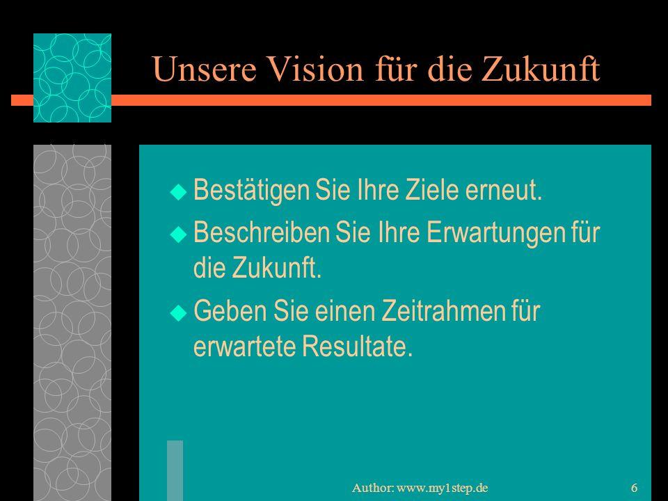 Author: www.my1step.de6 Unsere Vision für die Zukunft Bestätigen Sie Ihre Ziele erneut.