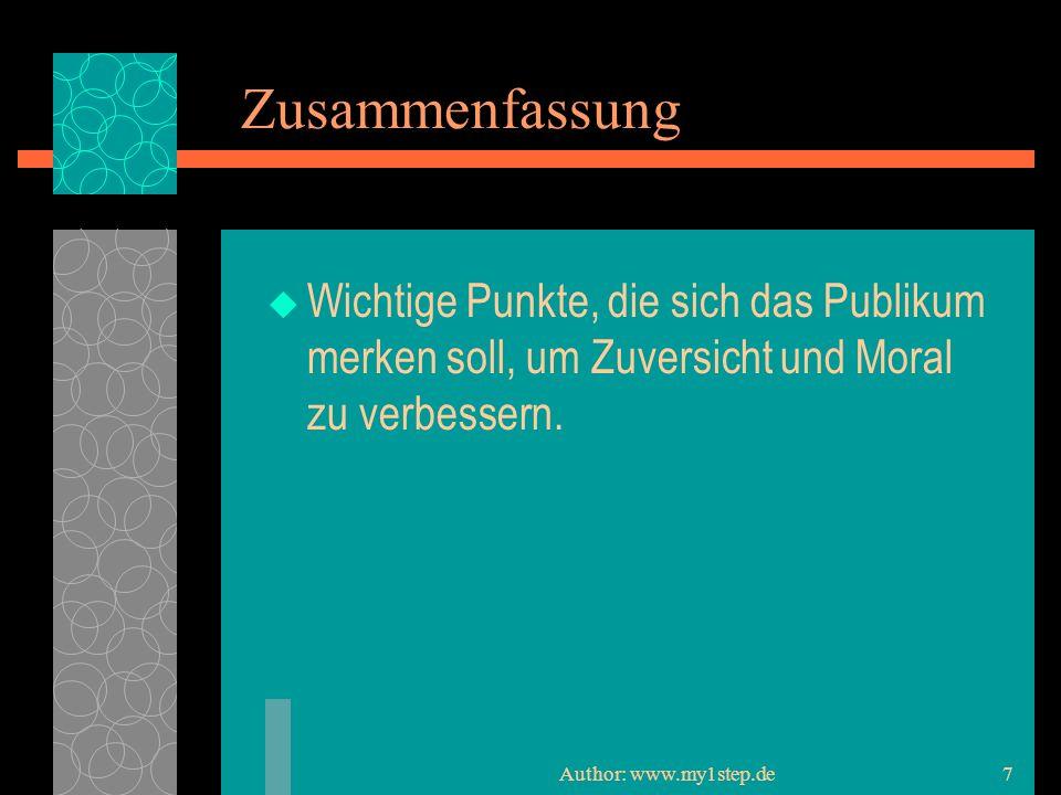 Author: www.my1step.de7 Zusammenfassung Wichtige Punkte, die sich das Publikum merken soll, um Zuversicht und Moral zu verbessern.