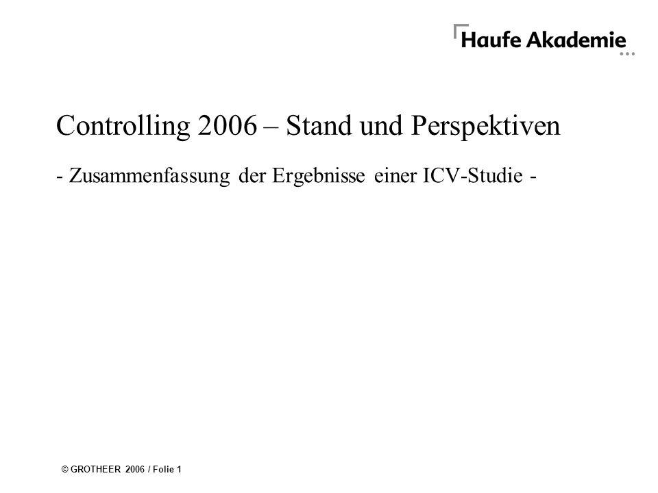© GROTHEER 2006 / Folie 1 Controlling 2006 – Stand und Perspektiven - Zusammenfassung der Ergebnisse einer ICV-Studie -