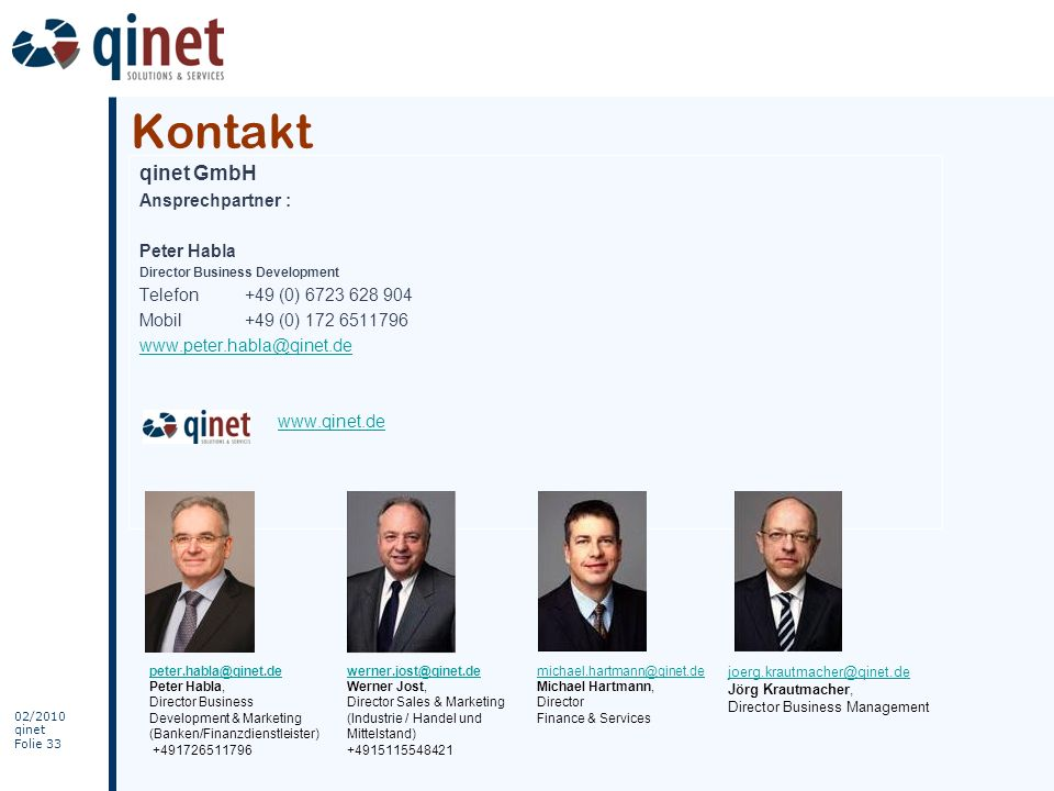 02/2010 qinet Folie 33 Kontakt qinet GmbH Ansprechpartner : Peter Habla Director Business Development Telefon+49 (0) 6723 628 904 Mobil+49 (0) 172 651