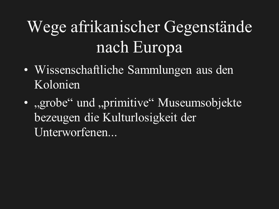 Wege afrikanischer Gegenstände nach Europa Wissenschaftliche Sammlungen aus den Kolonien grobe und primitive Museumsobjekte bezeugen die Kulturlosigkeit der Unterworfenen...