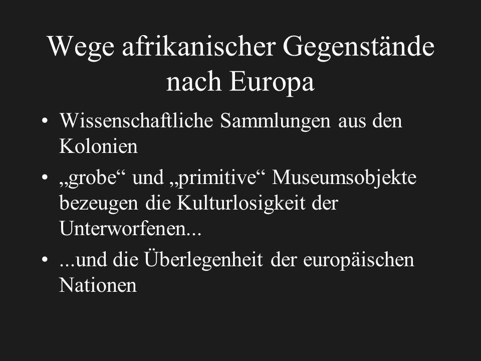 Wege afrikanischer Gegenstände nach Europa Wissenschaftliche Sammlungen aus den Kolonien grobe und primitive Museumsobjekte bezeugen die Kulturlosigkeit der Unterworfenen......und die Überlegenheit der europäischen Nationen
