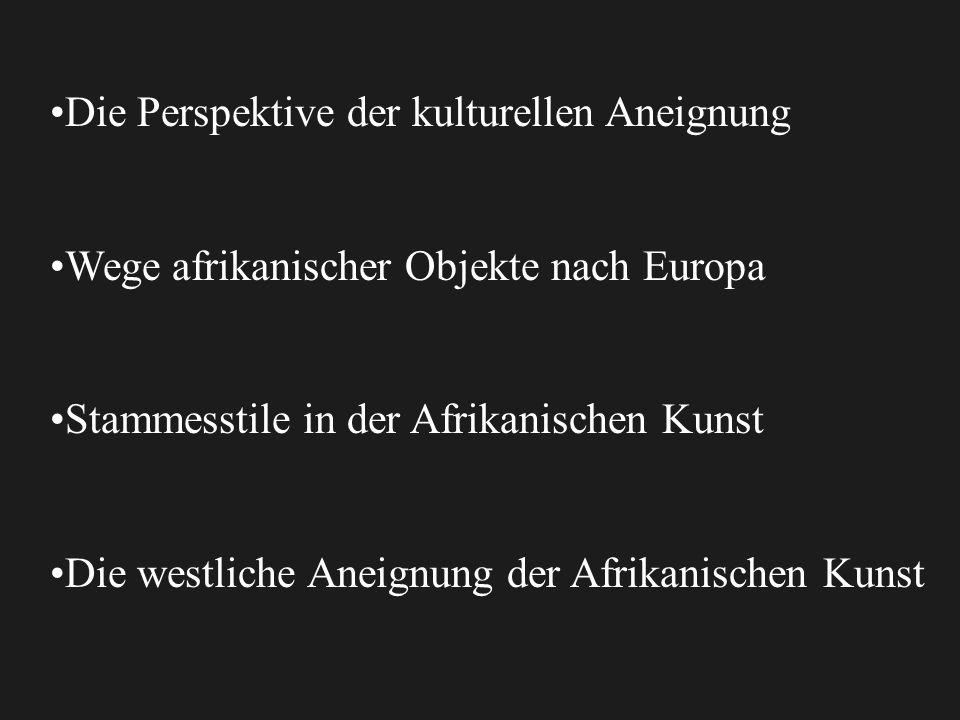 Die Perspektive der kulturellen Aneignung Wege afrikanischer Objekte nach Europa Stammesstile in der Afrikanischen Kunst Die westliche Aneignung der Afrikanischen Kunst