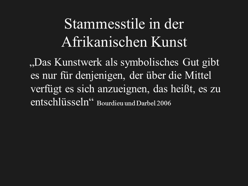 Stammesstile in der Afrikanischen Kunst Das Kunstwerk als symbolisches Gut gibt es nur für denjenigen, der über die Mittel verfügt es sich anzueignen, das heißt, es zu entschlüsseln Bourdieu und Darbel 2006
