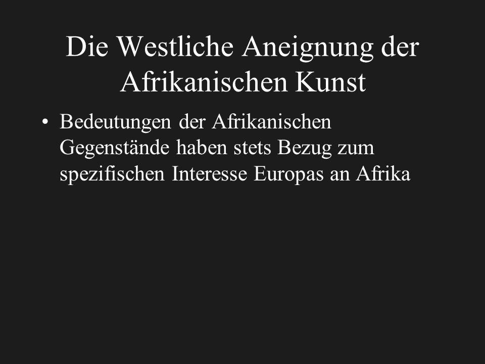 Die Westliche Aneignung der Afrikanischen Kunst Bedeutungen der Afrikanischen Gegenstände haben stets Bezug zum spezifischen Interesse Europas an Afrika