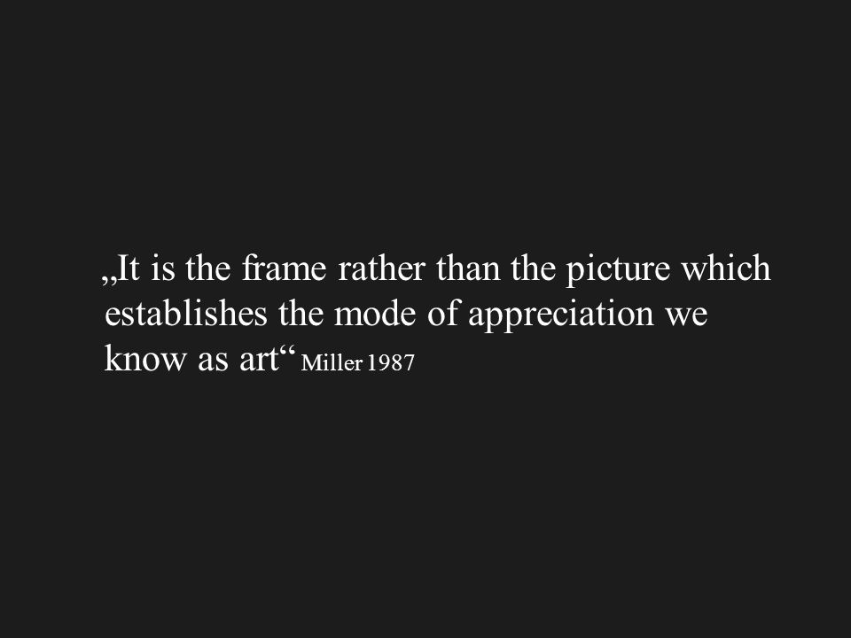It is the frame rather than the picture which establishes the mode of appreciation we know as art Miller 1987