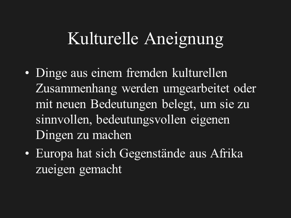 Kulturelle Aneignung Dinge aus einem fremden kulturellen Zusammenhang werden umgearbeitet oder mit neuen Bedeutungen belegt, um sie zu sinnvollen, bedeutungsvollen eigenen Dingen zu machen Europa hat sich Gegenstände aus Afrika zueigen gemacht