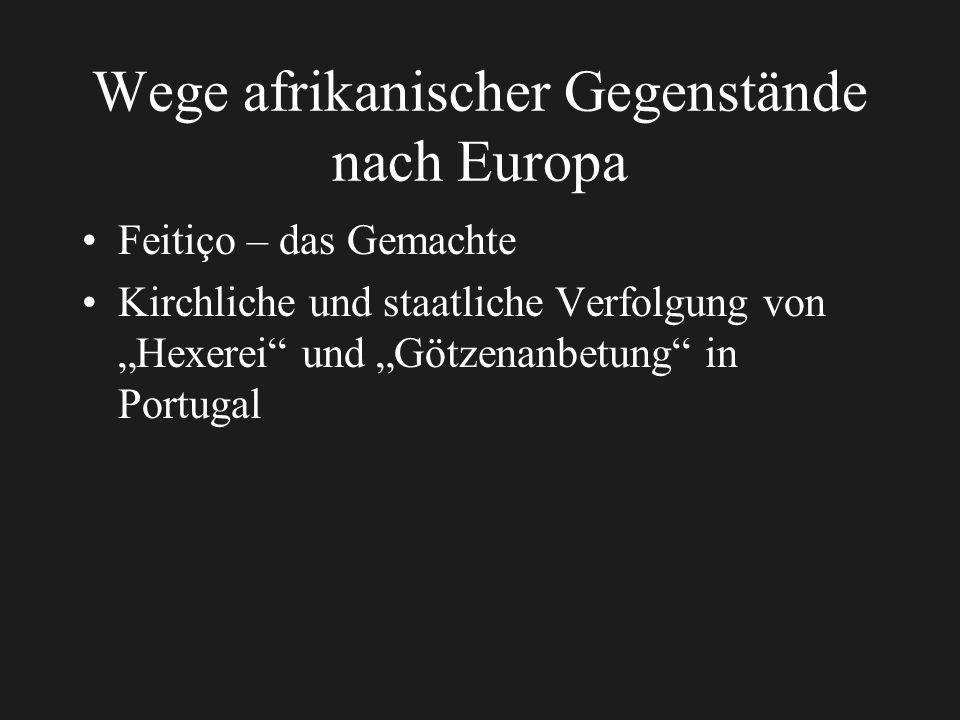 Wege afrikanischer Gegenstände nach Europa Feitiço – das Gemachte Kirchliche und staatliche Verfolgung von Hexerei und Götzenanbetung in Portugal