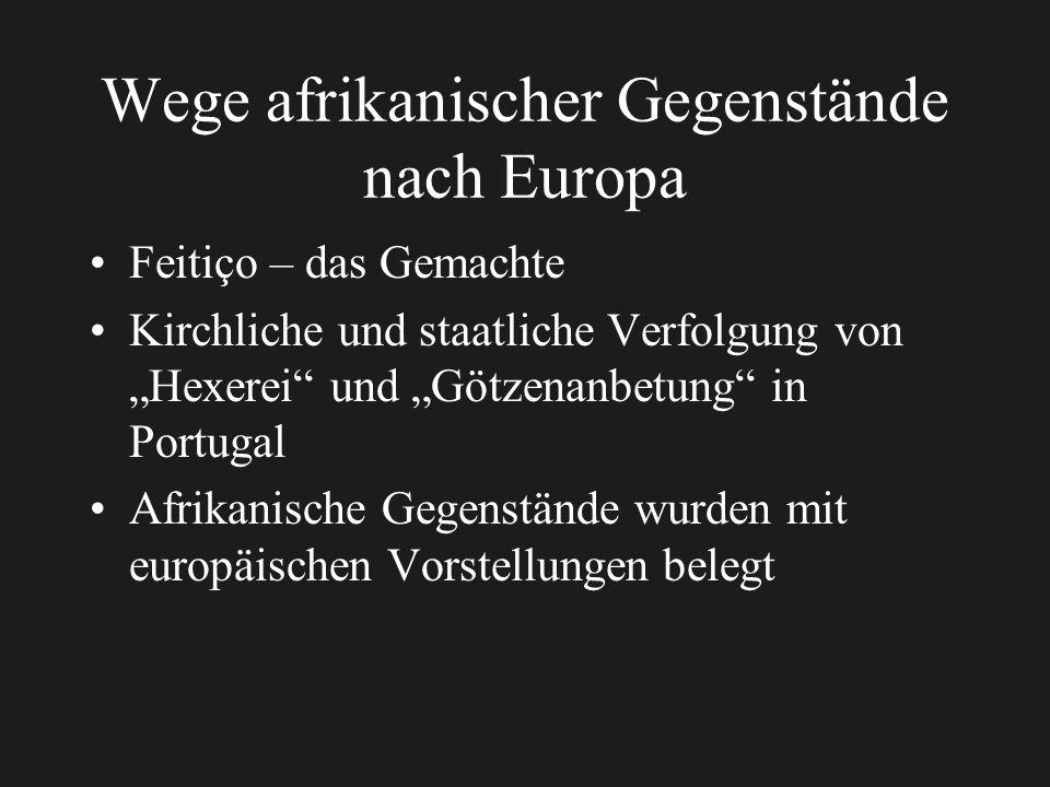 Wege afrikanischer Gegenstände nach Europa Feitiço – das Gemachte Kirchliche und staatliche Verfolgung von Hexerei und Götzenanbetung in Portugal Afrikanische Gegenstände wurden mit europäischen Vorstellungen belegt