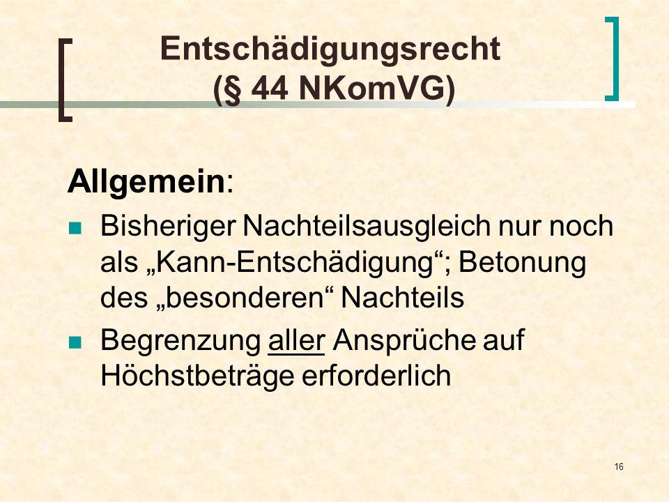 16 Entschädigungsrecht (§ 44 NKomVG) Allgemein: Bisheriger Nachteilsausgleich nur noch als Kann-Entschädigung; Betonung des besonderen Nachteils Begre